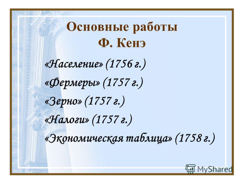 Основные работы Ф. Кенэ «Население» (1756 г.) «Фермеры» (1757 г.) «Зерно» (1757 г.) «Налоги» (1757 г.) «Экономическая таблица» (1758 г.)