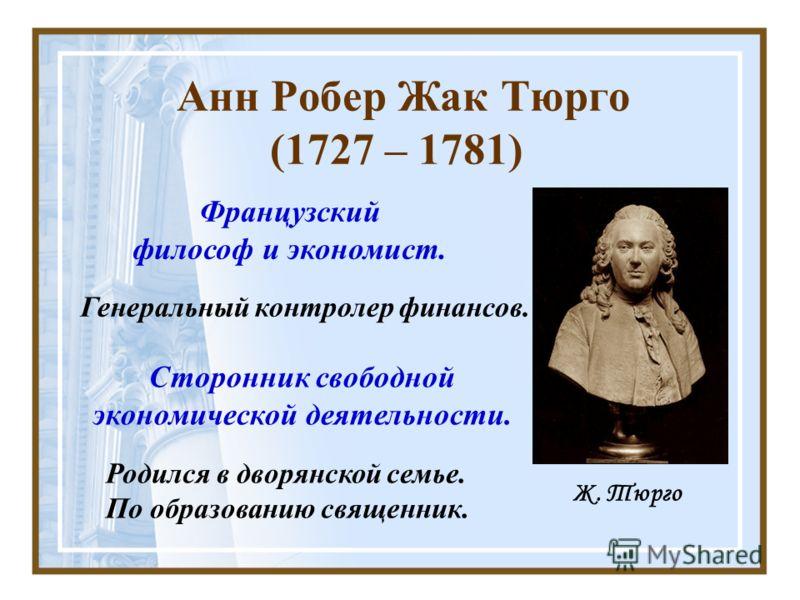 Анн Робер Жак Тюрго (1727 – 1781) Французский философ и экономист. Родился в дворянской семье. По образованию священник. Генеральный контролер финансов. Ж. Тюрго Сторонник свободной экономической деятельности.