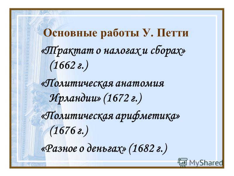 Основные работы У. Петти «Трактат о налогах и сборах» (1662 г.) «Политическая анатомия Ирландии» (1672 г.) «Политическая арифметика» (1676 г.) «Разное о деньгах» (1682 г.)