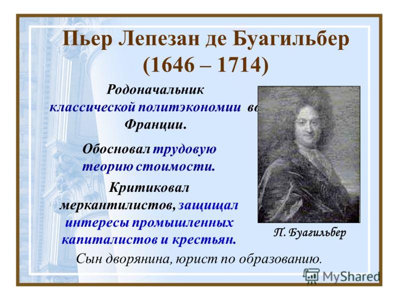 Пьер Лепезан де Буагильбер (1646 – 1714) Родоначальник классической политэкономии во Франции. Сын дворянина, юрист по образованию. П. Буагильбер Обосновал трудовую теорию стоимости. Критиковал меркантилистов, защищал интересы промышленных капиталисто