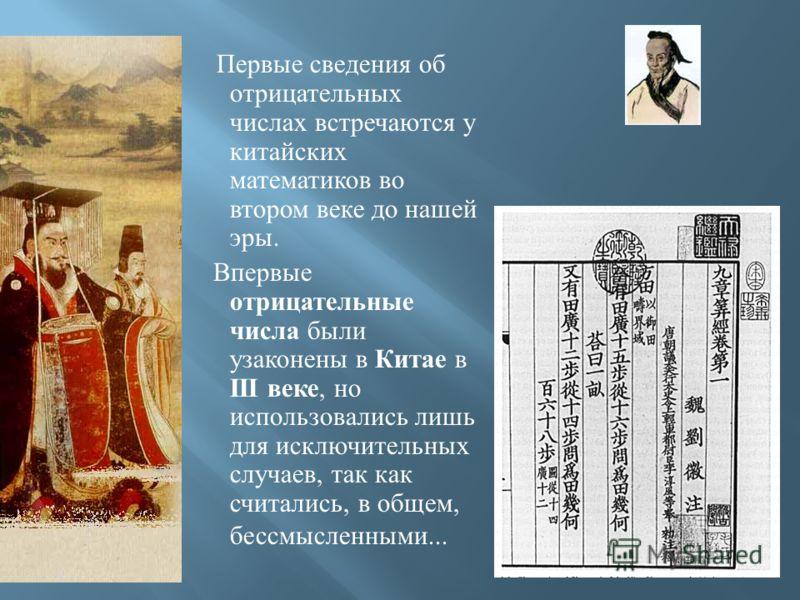 Первые сведения об отрицательных числах встречаются у китайских математиков во втором веке до нашей эры. Впервые отрицательные числа были узаконены в Китае в III веке, но использовались лишь для исключительных случаев, так как считались, в общем, бес