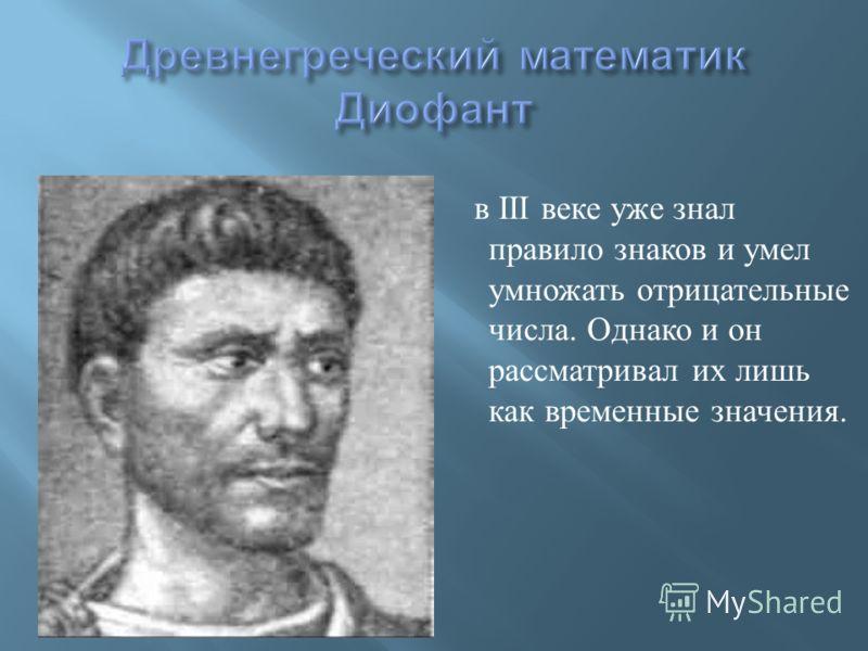 в III веке уже знал правило знаков и умел умножать отрицательные числа. Однако и он рассматривал их лишь как временные значения.