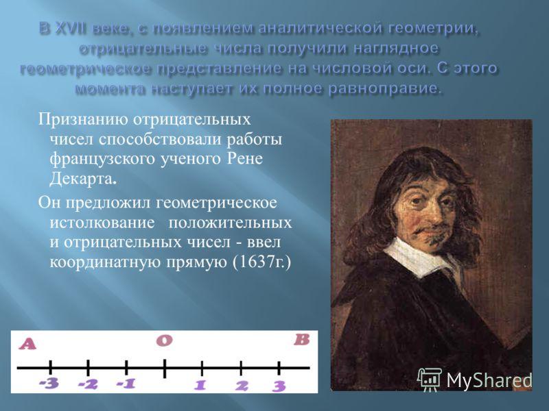 Признанию отрицательных чисел способствовали работы французского ученого Рене Декарта. Он предложил геометрическое истолкование положительных и отрицательных чисел - ввел координатную прямую (1637 г.)