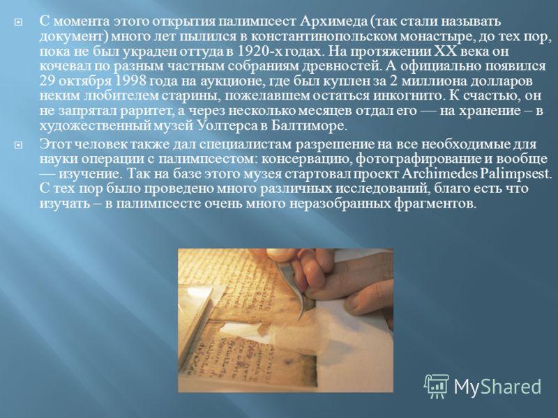 С момента этого открытия палимпсест Архимеда ( так стали называть документ ) много лет пылился в константинопольском монастыре, до тех пор, пока не был украден оттуда в 1920- х годах. На протяжении XX века он кочевал по разным частным собраниям древн