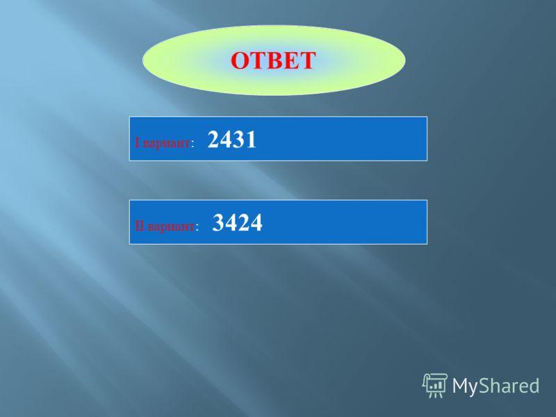 ОТВЕТ I вариант : 2431 II вариант : 3424