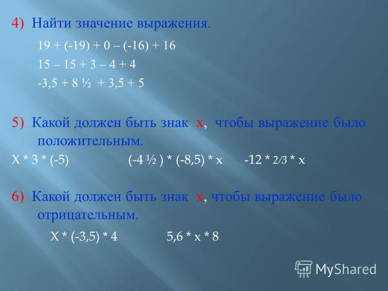 4) Найти значение выражения. 19 + (-19) + 0 – (-16) + 16 15 – 15 + 3 – 4 + 4 -3,5 + 8 ½ + 3,5 + 5 5) Какой должен быть знак х, чтобы выражение было положительным. X * 3 * (-5)(-4 ½ ) * (-8,5) * x-12 * 2/3 * x 6) Какой должен быть знак х, чтобы выраже