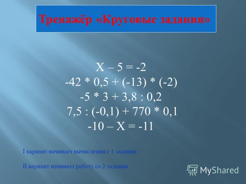 Х – 5 = -2 -42 * 0,5 + (-13) * (-2) -5 * 3 + 3,8 : 0,2 7,5 : (-0,1) + 770 * 0,1 -10 – Х = -11 I вариант начинает вычисления с 1 задания. II вариант начинает работу со 2 задания. Тренажёр «Круговые задания»