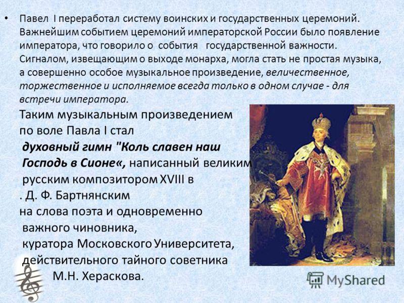 Павел I переработал систему воинских и государственных церемоний. Важнейшим событием церемоний императорской России было появление императора, что говорило о события государственной важности. Сигналом, извещающим о выходе монарха, могла стать не прос
