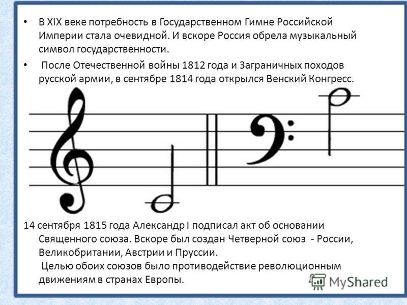 В XIX веке потребность в Государственном Гимне Российской Империи стала очевидной. И вскоре Россия обрела музыкальный символ государственности. После Отечественной войны 1812 года и Заграничных походов русской армии, в сентябре 1814 года открылся Вен