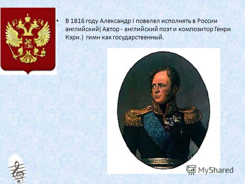 В 1816 году Александр I повелел исполнять в России английский( Автор - английский поэт и композитор Генри Кэри.) гимн как государственный.