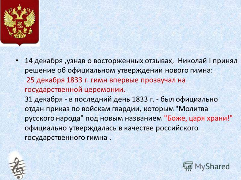 14 декабря,узнав о восторженных отзывах, Николай I принял решение об официальном утверждении нового гимна: 25 декабря 1833 г. гимн впервые прозвучал на государственной церемонии. 31 декабря - в последний день 1833 г. - был официально отдан приказ по