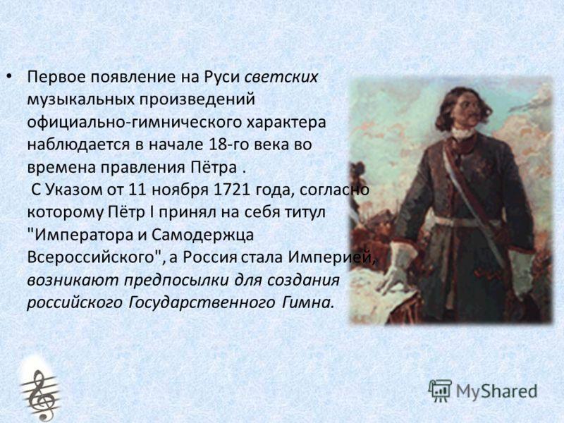 Первое появление на Руси светских музыкальных произведений официально-гимнического характера наблюдается в начале 18-го века во времена правления Пётра. С Указом от 11 ноября 1721 года, согласно которому Пётр I принял на себя титул