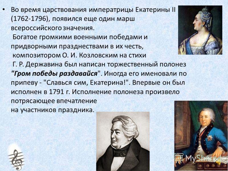 Во время царствования императрицы Екатерины II (1762-1796), появился еще один марш всероссийского значения. Богатое громкими военными победами и придворными празднествами в их честь, композитором О. И. Козловским на стихи Г. Р. Державина был написан