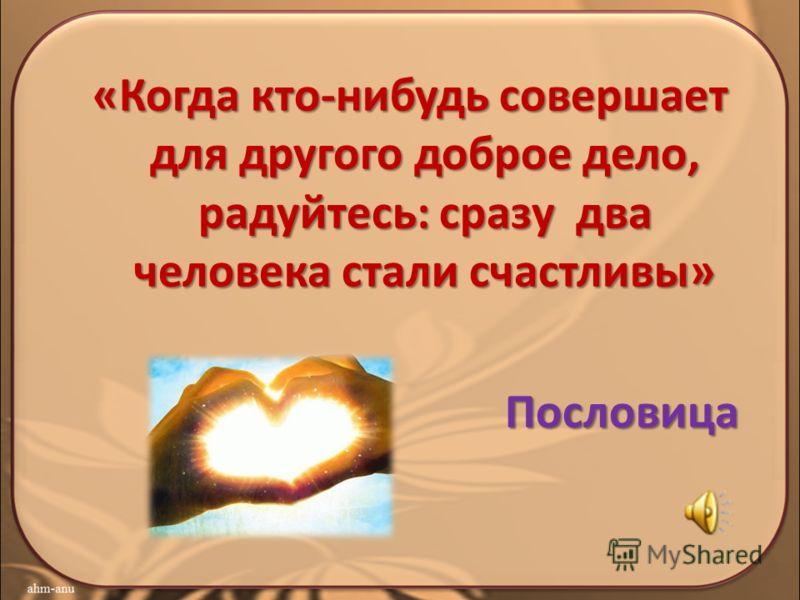 «Когда кто-нибудь совершает для другого доброе дело, радуйтесь: сразу два человека стали счастливы» Пословица