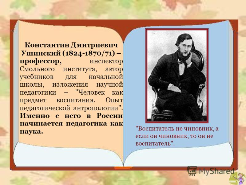 Константин Дмитриевич Ушинский (1824-1870/71) – профессор, инспектор Смольного института, автор учебников для начальной школы, изложения научной педагогики –
