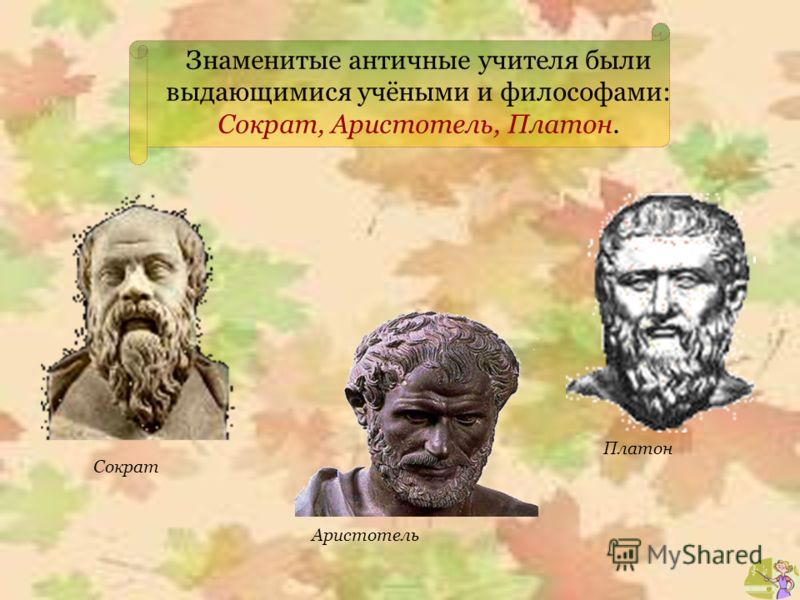 Знаменитые античные учителя были выдающимися учёными и философами: Сократ, Аристотель, Платон. Сократ Аристотель Платон