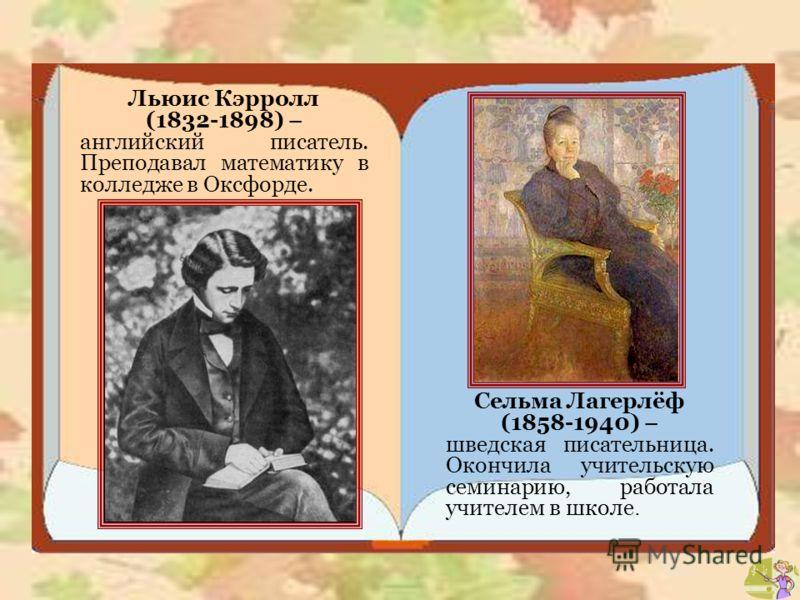 Льюис Кэрролл (1832-1898) – английский писатель. Преподавал математику в колледже в Оксфорде. Сельма Лагерлёф (1858-1940) – шведская писательница. Окончила учительскую семинарию, работала учителем в школе.