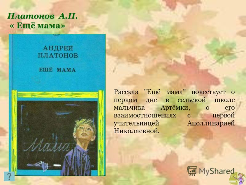 Платонов А.П. « Ещё мама» « Ещё мама» Рассказ Ещё мама повествует о первом дне в сельской школе мальчика Артёмки, о его взаимоотношениях с первой учительницей Аполлинарией Николаевной.