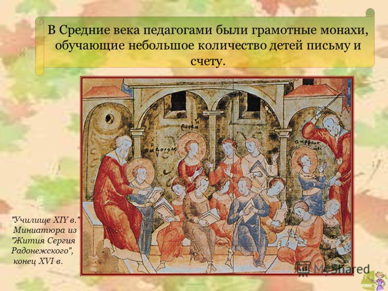 В Средние века педагогами были грамотные монахи, обучающие небольшое количество детей письму и счету.  Училище XIY в.  Миниатюра из  Жития Сергия Радонежского , конец XVI в.