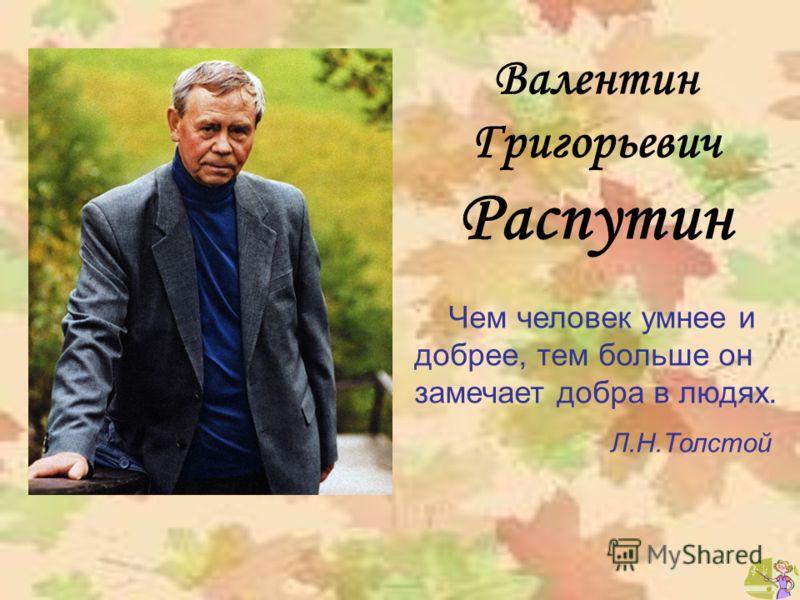 Валентин Григорьевич Распутин Чем человек умнее и добрее, тем больше он замечает добра в людях. Л.Н.Толстой