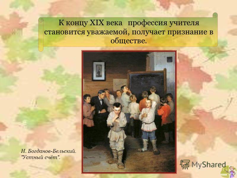 К концу XIX века профессия учителя становится уважаемой, получает признание в обществе. Н. Богданов-Бельский.  Устный счёт .
