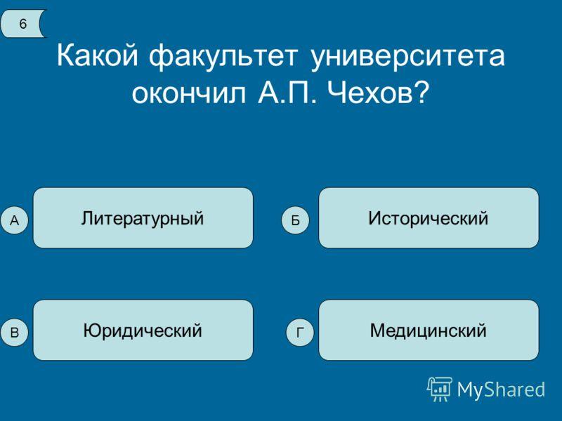 Какой факультет университета окончил А.П. Чехов? Литературный МедицинскийЮридический Исторический 6 А В Б Г