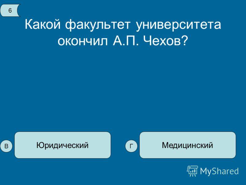 Какой факультет университета окончил А.П. Чехов? МедицинскийЮридический 6 ВГ
