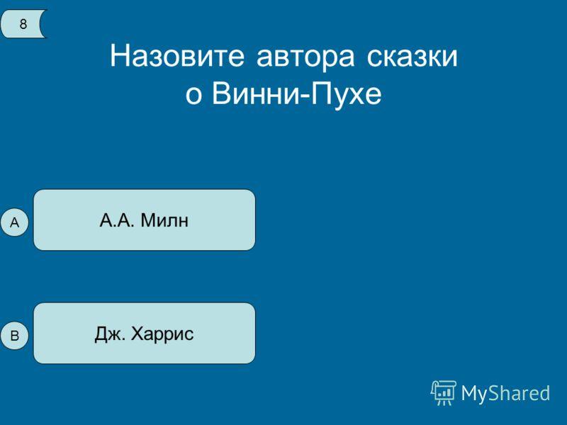 Назовите автора сказки о Винни-Пухе А.А. Милн Дж. Харрис 8 А В