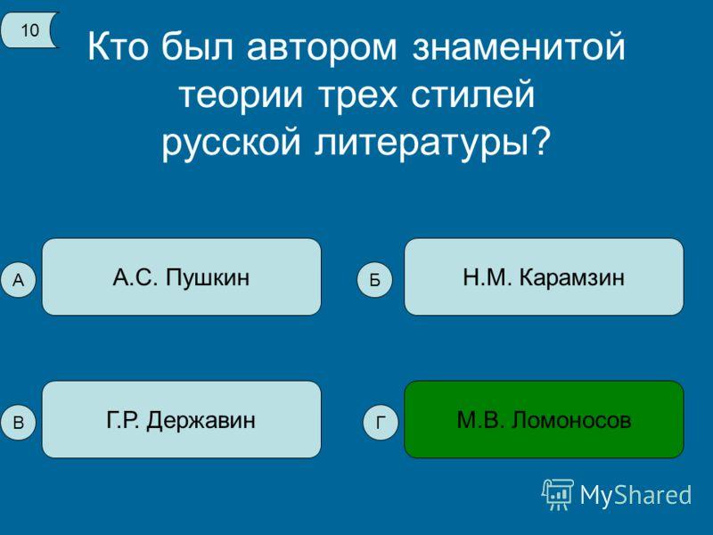 Кто был автором знаменитой теории трех стилей русской литературы? А.С. Пушкин М.В. ЛомоносовГ.Р. Державин Н.М. Карамзин 10 А В Б Г