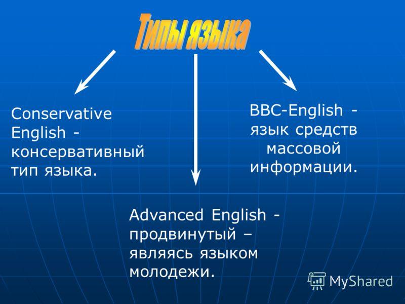 BBC-English - язык средств массовой информации. Conservative English - консервативный тип языка. Advanced English - продвинутый – являясь языком молодежи.