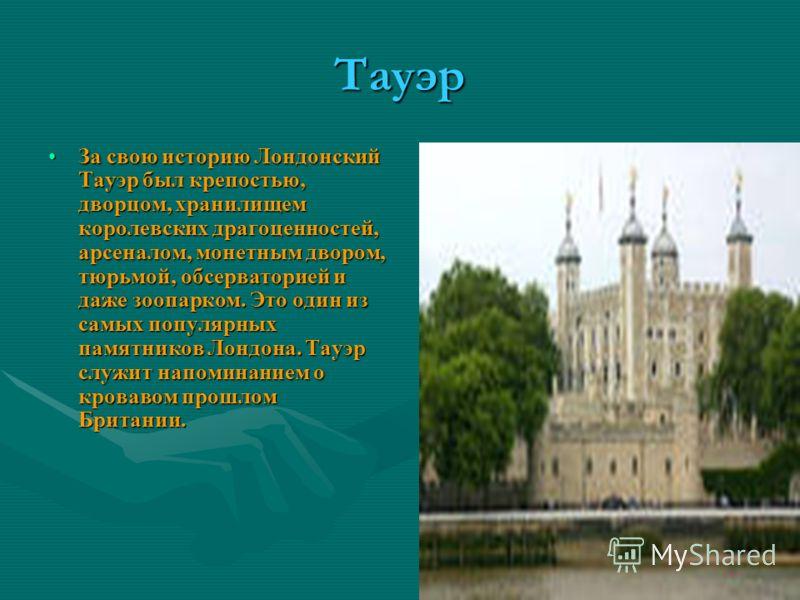 Тауэр За свою историю Лондонский Тауэр был крепостью, дворцом, хранилищем королевских драгоценностей, арсеналом, монетным двором, тюрьмой, обсерваторией и даже зоопарком. Это один из самых популярных памятников Лондона. Тауэр служит напоминанием о кр