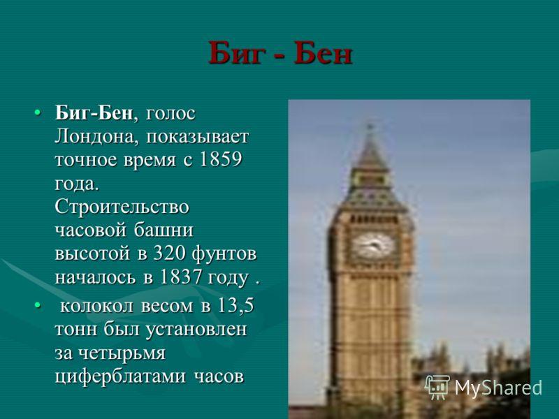 Биг - Бен Биг-Бен, голос Лондона, показывает точное время с 1859 года. Строительство часовой башни высотой в 320 фунтов началось в 1837 году.Биг-Бен, голос Лондона, показывает точное время с 1859 года. Строительство часовой башни высотой в 320 фунтов