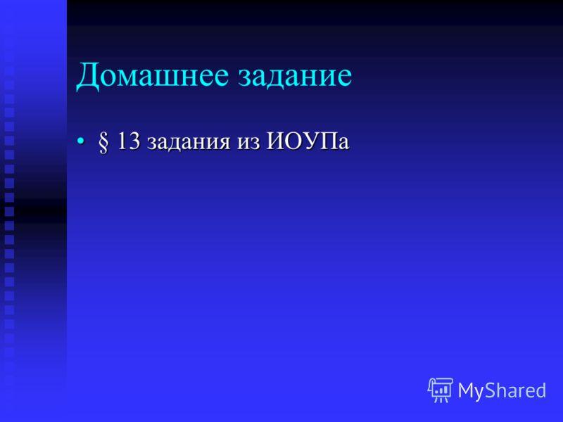 Домашнее задание § 13 задания из ИОУПа§ 13 задания из ИОУПа