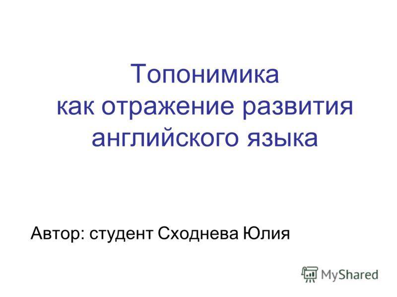 Топонимика как отражение развития английского языка Автор: студент Сходнева Юлия