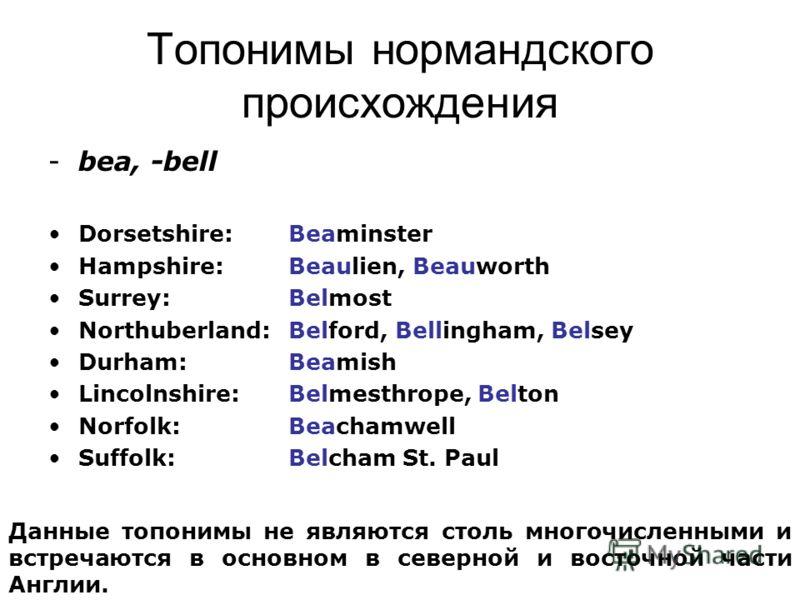 Топонимы нормандского происхождения -bea, -bell Dorsetshire: Beaminster Hampshire: Beaulien, Beauworth Surrey: Belmost Northuberland: Belford, Bellingham, Belsey Durham: Beamish Lincolnshire: Belmesthrope, Belton Norfolk: Beachamwell Suffolk: Belcham