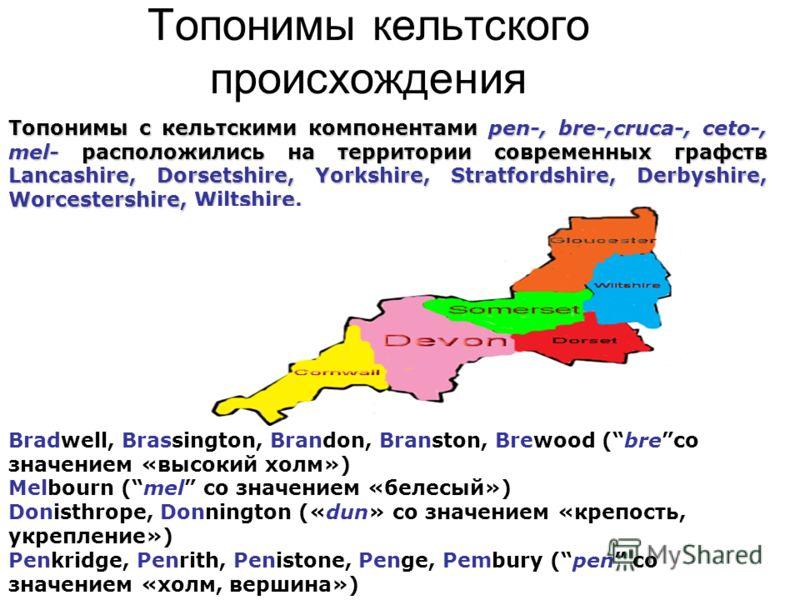Топонимы кельтского происхождения Bradwell, Brassington, Brandon, Branston, Brewood (breсо значением «высокий холм») Melbourn (mel со значением «белесый») Donisthrope, Donnington («dun» со значением «крепость, укрепление») Penkridge, Penrith, Penisto