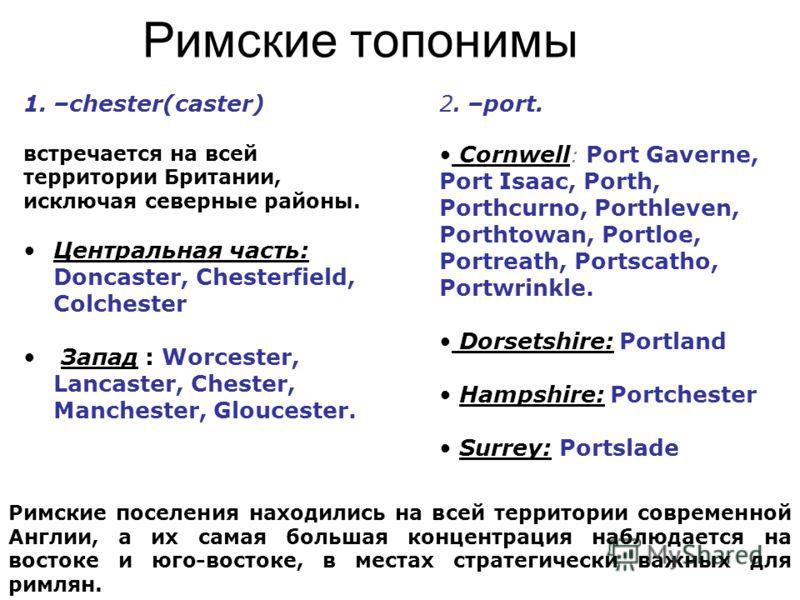 Римские топонимы 1.–chester(caster) встречается на всей территории Британии, исключая северные районы. Центральная часть: Doncaster, Chesterfield, Colchester Запад : Worcester, Lancaster, Chester, Manchester, Gloucester. 2. –port. Cornwell : Port Gav