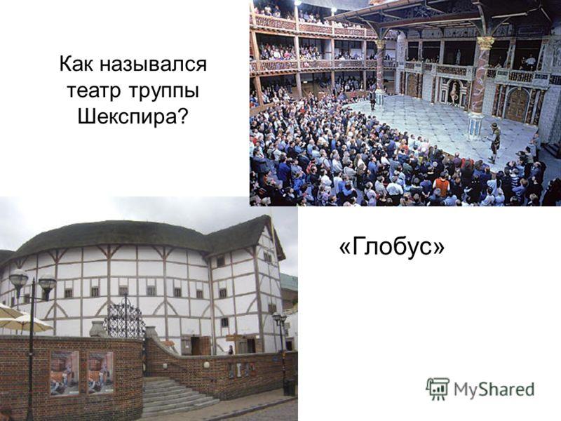 Как назывался театр труппы Шекспира? «Глобус»