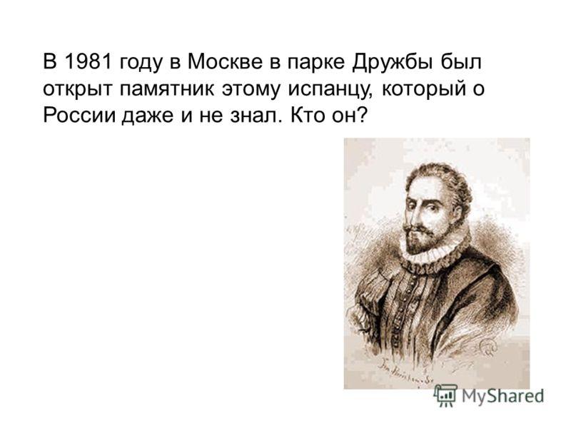 В 1981 году в Москве в парке Дружбы был открыт памятник этому испанцу, который о России даже и не знал. Кто он?