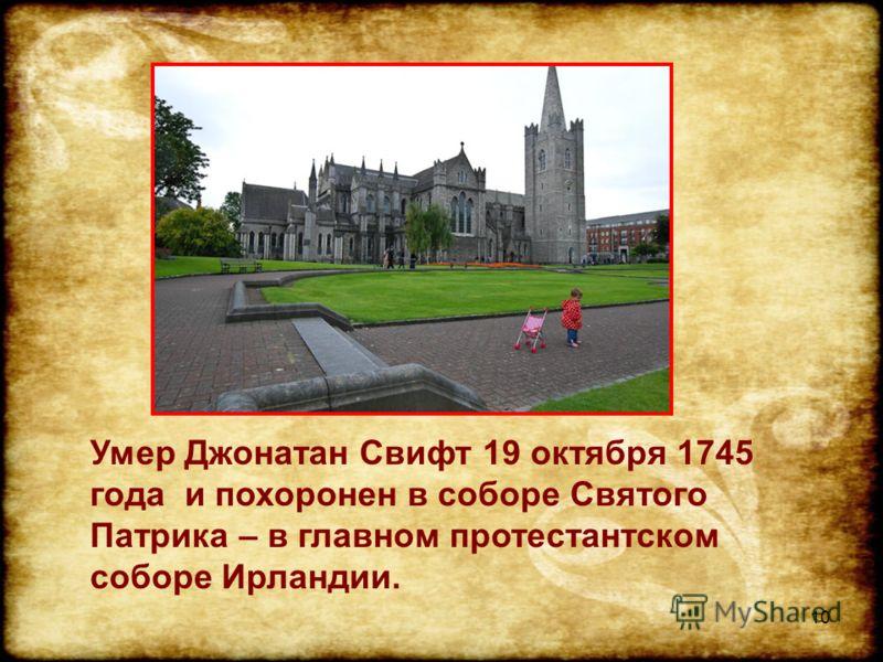 10 Умер Джонатан Свифт 19 октября 1745 года и похоронен в соборе Святого Патрика – в главном протестантском соборе Ирландии.