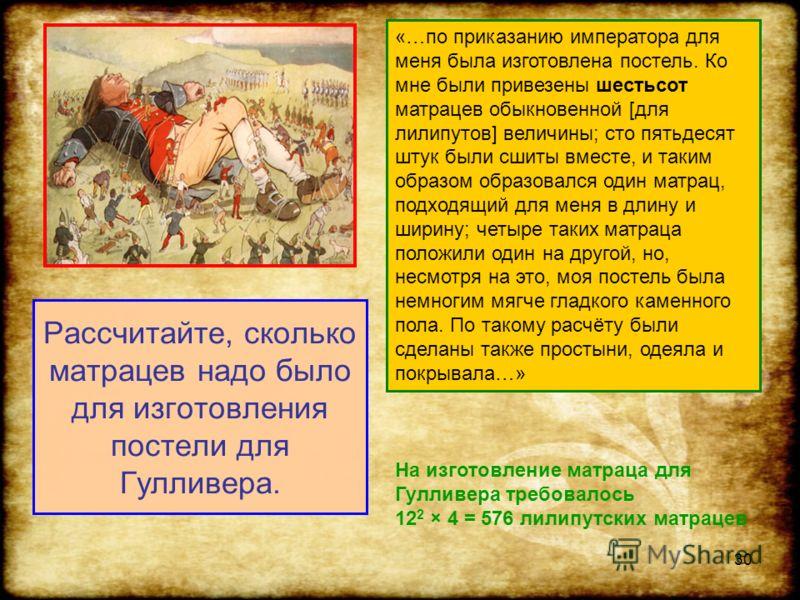 30 Рассчитайте, сколько матрацев надо было для изготовления постели для Гулливера. «…по приказанию императора для меня была изготовлена постель. Ко мне были привезены шестьсот матрацев обыкновенной [для лилипутов] величины; сто пятьдесят штук были сш