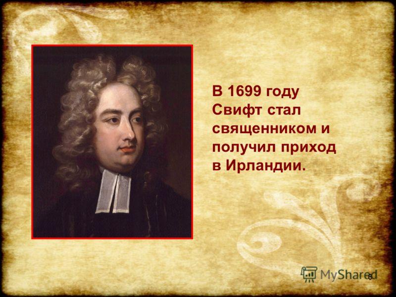 6 В 1699 году Свифт стал священником и получил приход в Ирландии.