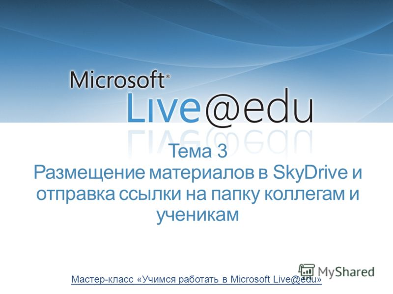 Тема 3 Размещение материалов в SkyDrive и отправка ссылки на папку коллегам и ученикам Мастер-класс «Учимся работать в Microsoft Live@edu»