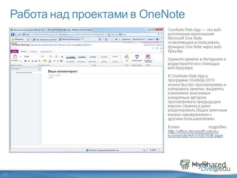 24 Работа над проектами в OneNote OneNote Web App это веб- дополнение приложения Microsoft One Note, позволяющее использовать функции One Note через веб- браузер. Храните заметки в Интернете и редактируйте их с помощью веб-браузера. В OneNote Web App