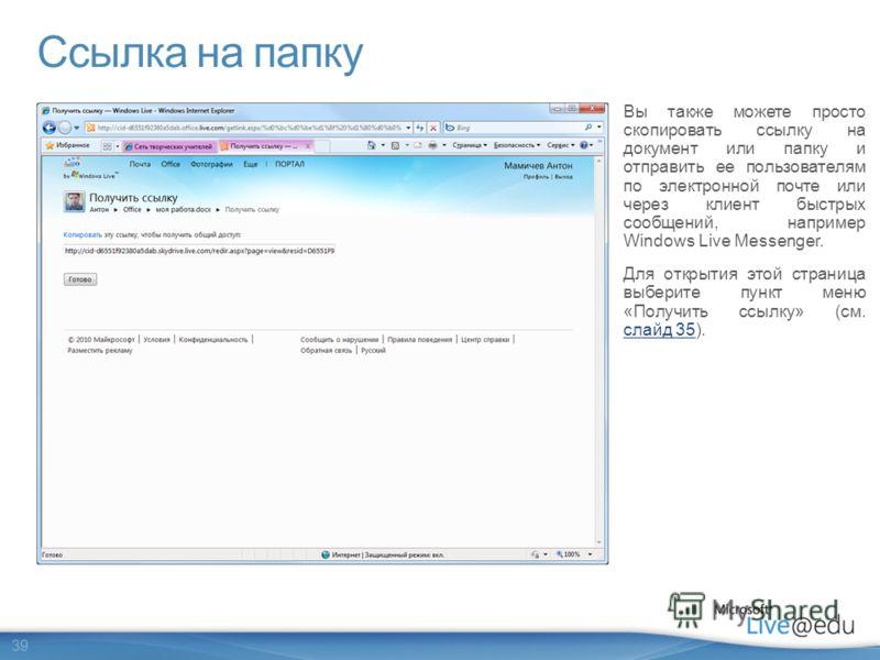 39 Ссылка на папку Вы также можете просто скопировать ссылку на документ или папку и отправить ее пользователям по электронной почте или через клиент быстрых сообщений, например Windows Live Messenger. Для открытия этой страница выберите пункт меню «