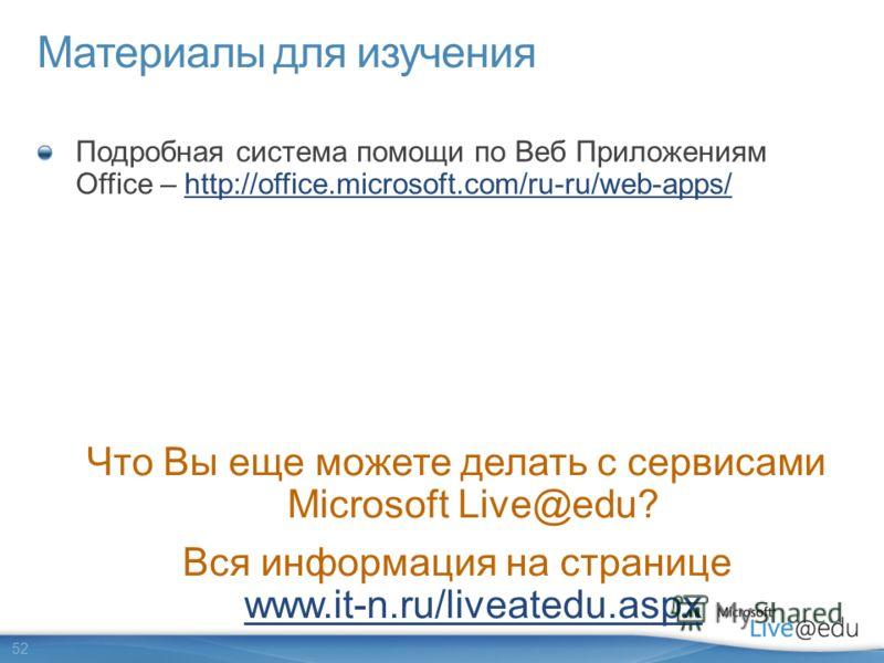 52 Материалы для изучения Подробная система помощи по Веб Приложениям Office – http://office.microsoft.com/ru-ru/web-apps/http://office.microsoft.com/ru-ru/web-apps/ Что Вы еще можете делать с сервисами Microsoft Live@edu? Вся информация на странице