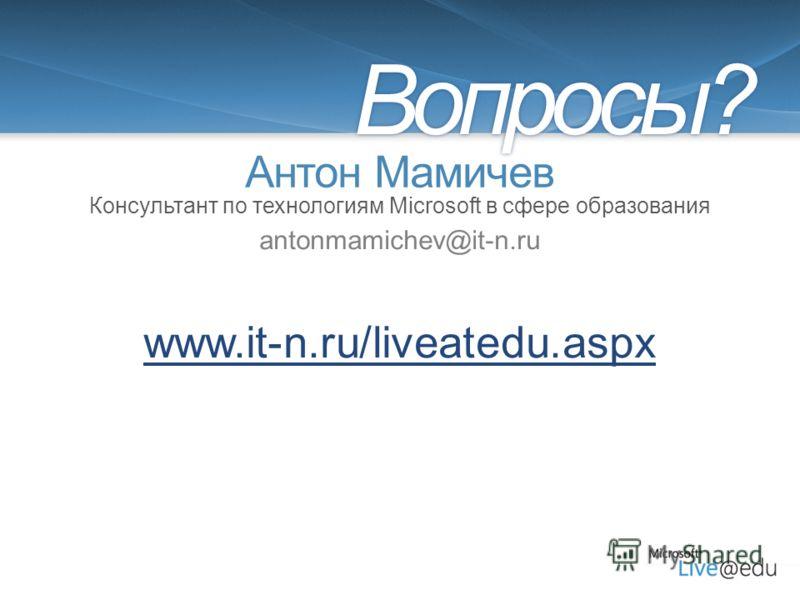 Антон Мамичев antonmamichev@it-n.ru Вопросы? Консультант по технологиям Microsoft в сфере образования www.it-n.ru/liveatedu.aspx