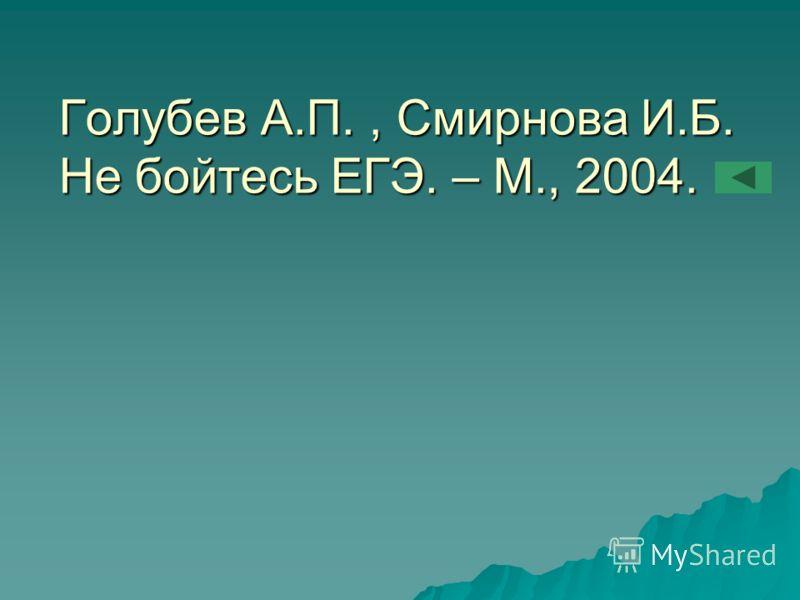 Голубев А.П., Смирнова И.Б. Не бойтесь ЕГЭ. – М., 2004.