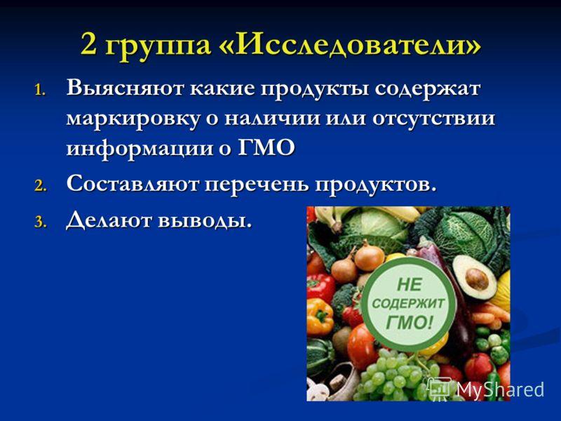 2 группа «Исследователи» 1. Выясняют какие продукты содержат маркировку о наличии или отсутствии информации о ГМО 2. Составляют перечень продуктов. 3. Делают выводы.