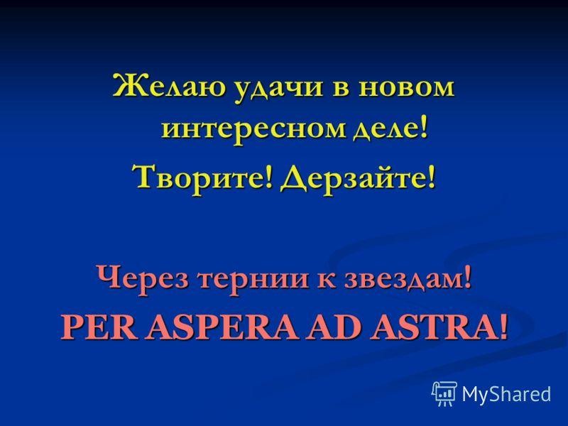 Желаю удачи в новом интересном деле! Творите! Дерзайте! Через тернии к звездам! PER ASPERA АD ASTRA !